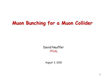 1 Muon Bunching for a Muon Collider David Neuffer FNAL August 3, 2010.