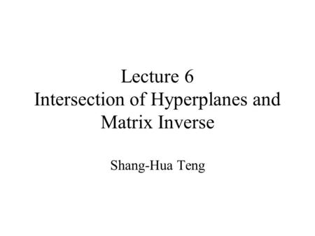 Lecture 6 Intersection of Hyperplanes and Matrix Inverse Shang-Hua Teng.
