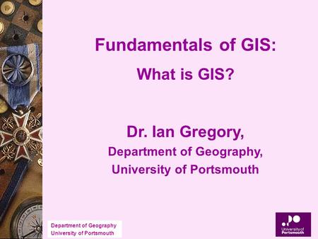 Department of Geography University of Portsmouth Fundamentals of GIS: What is GIS? Dr. Ian Gregory, Department of Geography, University of Portsmouth.