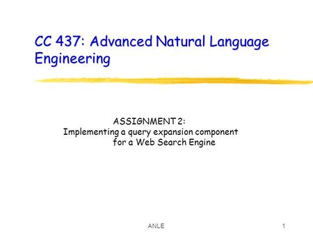 ANLE1 CC 437: Advanced Natural Language Engineering ASSIGNMENT 2: Implementing a query expansion component for a Web Search Engine.
