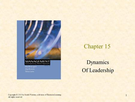 Copyright © 2005 by South-Western, a division of Thomson Learning All rights reserved 1 Chapter 15 Dynamics Of Leadership.