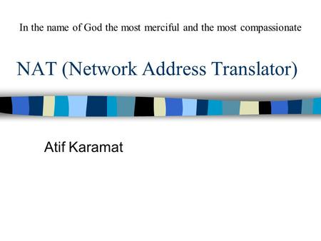 NAT (Network Address Translator) Atif Karamat In the name of God the most merciful and the most compassionate.