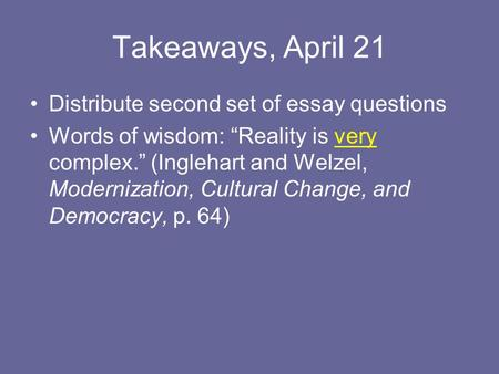 "Takeaways, April 21 Distribute second set of essay questions Words of wisdom: ""Reality is very complex."" (Inglehart and Welzel, Modernization, Cultural."