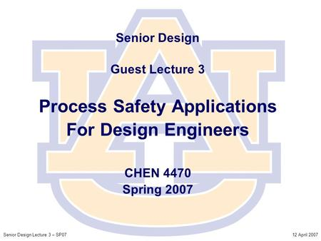 12 April 2007Senior Design Lecture 3 – SP07 Senior Design Guest Lecture 3 Process Safety Applications For Design Engineers CHEN 4470 Spring 2007.