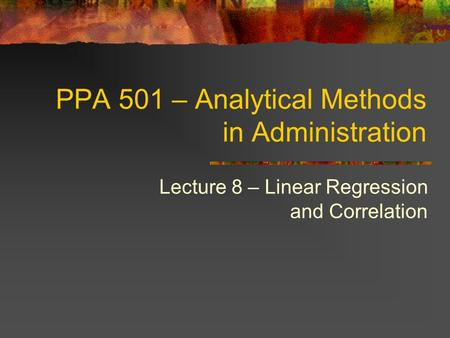 PPA 501 – Analytical Methods in Administration Lecture 8 – Linear Regression and Correlation.