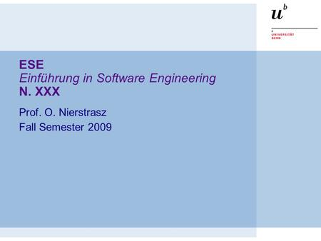 ESE Einführung in Software Engineering N. XXX Prof. O. Nierstrasz Fall Semester 2009.