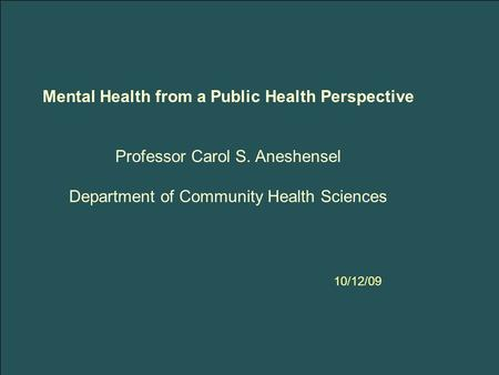 Mental Health from a Public Health Perspective Professor Carol S. Aneshensel Department of Community Health Sciences 10/12/09.
