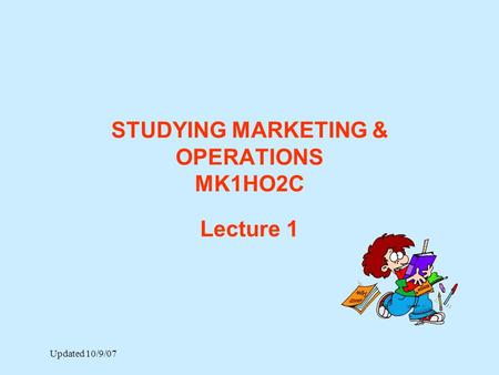 STUDYING MARKETING & OPERATIONS MK1HO2C Lecture 1 Updated 10/9/07.