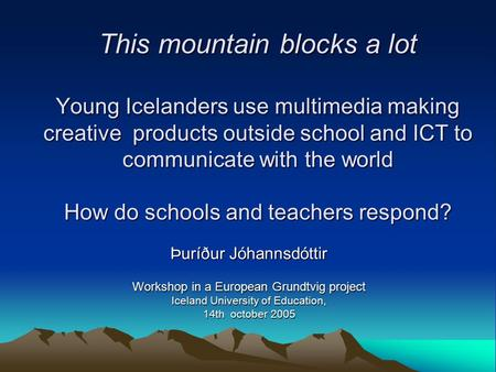 This mountain blocks a lot Young Icelanders use multimedia making creative products outside school and ICT to communicate with the world How do schools.