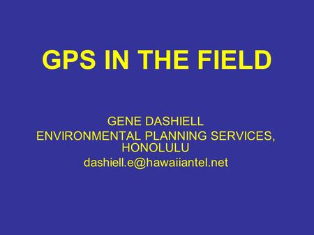 GPS IN THE FIELD GENE DASHIELL ENVIRONMENTAL PLANNING SERVICES, HONOLULU