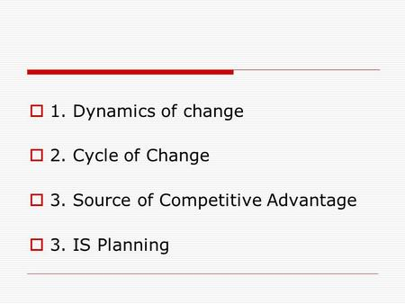 1. Dynamics of change  2. Cycle of Change  3. Source of Competitive Advantage  3. IS Planning.
