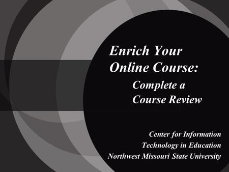 Enrich Your Online Course: Complete a Course Review Center for Information Technology in Education Northwest Missouri State University.
