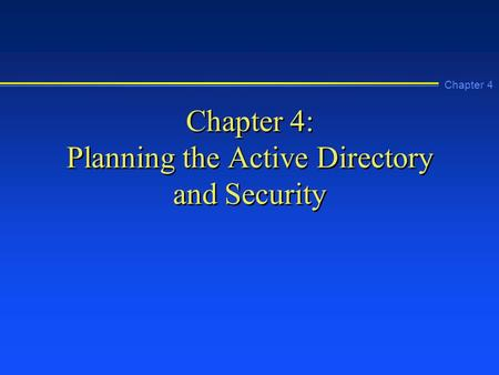 Chapter 4 Chapter 4: Planning the Active Directory and Security.