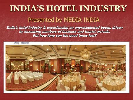 INDIA'S <strong>HOTEL</strong> INDUSTRY Presented by MEDIA INDIA Indias <strong>hotel</strong> industry is experiencing an unprecedented boom, driven by increasing numbers <strong>of</strong> business.