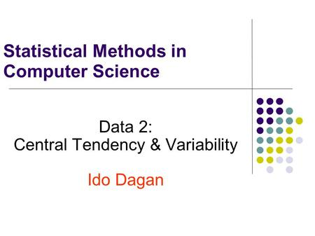 Statistical Methods in Computer Science Data 2: Central Tendency & Variability Ido Dagan.
