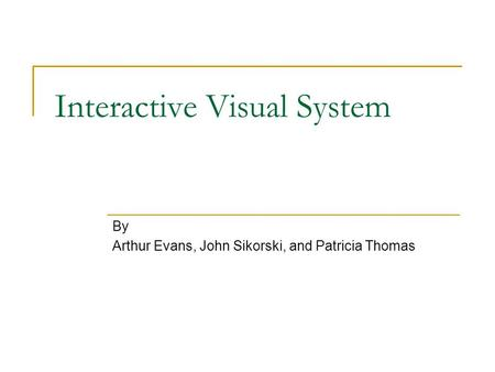 Interactive Visual System By Arthur Evans, John Sikorski, and Patricia Thomas.