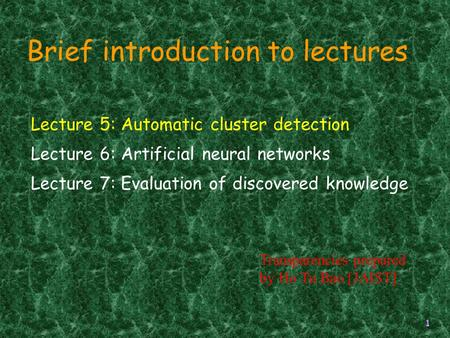 1 Lecture 5: Automatic cluster detection Lecture 6: Artificial neural networks Lecture 7: Evaluation of discovered knowledge Brief introduction to lectures.
