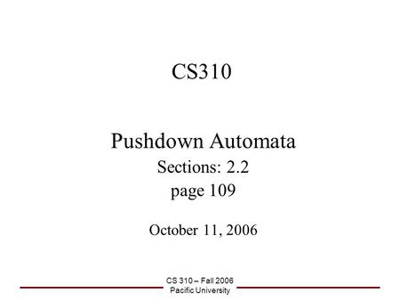 CS 310 – Fall 2006 Pacific University CS310 Pushdown Automata Sections: 2.2 page 109 October 11, 2006.