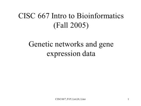 CISC667, F05, Lec26, Liao1 CISC 667 Intro to Bioinformatics (Fall 2005) Genetic networks and gene expression data.