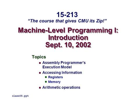 Machine-Level Programming I: Introduction Sept. 10, 2002 Topics Assembly Programmer's Execution Model Accessing Information Registers Memory Arithmetic.