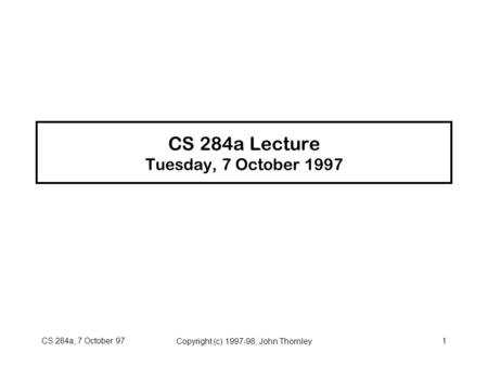 CS 284a, 7 October 97Copyright (c) 1997-98, John Thornley1 CS 284a Lecture Tuesday, 7 October 1997.