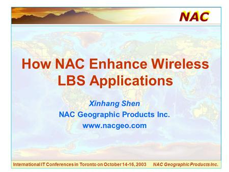 International IT Conferences in Toronto on October 14-16, 2003 NAC Geographic Products Inc. How NAC Enhance Wireless LBS Applications Xinhang Shen NAC.