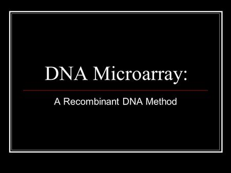 DNA Microarray: A Recombinant DNA Method. Basic Steps to Microarray: Obtain cells with genes that are needed for analysis. Isolate the mRNA using extraction.