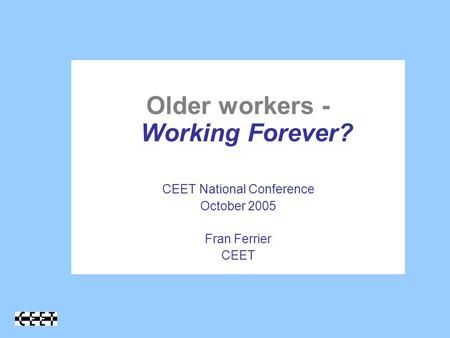 Older workers - Working Forever? CEET National Conference October 2005 Fran Ferrier CEET.