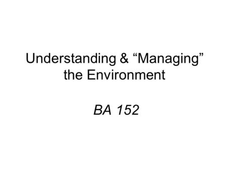 "Understanding & ""Managing"" the Environment BA 152."