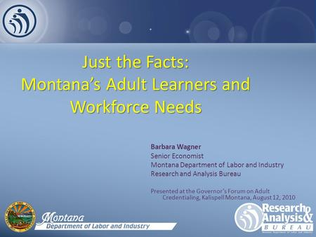 Just the Facts: Montana's Adult Learners and Workforce Needs Barbara Wagner Senior Economist Montana Department of Labor and Industry Research and Analysis.