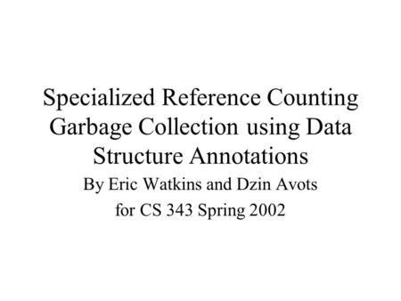 Specialized Reference Counting Garbage Collection using Data Structure Annotations By Eric Watkins and Dzin Avots for CS 343 Spring 2002.