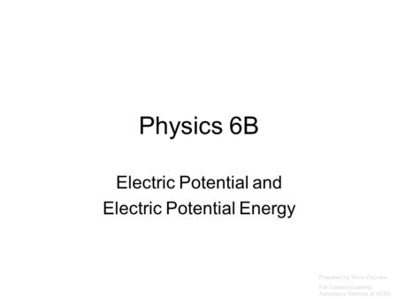 Physics 6B Electric Potential and Electric Potential Energy Prepared by Vince Zaccone For Campus Learning Assistance Services at UCSB.
