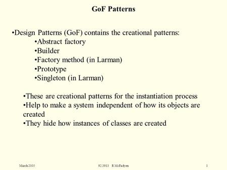 March 200592.3913 R McFadyen1 Design Patterns (GoF) contains the creational patterns: Abstract factory Builder Factory method (in Larman) Prototype Singleton.