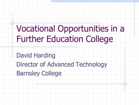 Vocational Opportunities in a Further Education College David Harding Director of Advanced Technology Barnsley College.