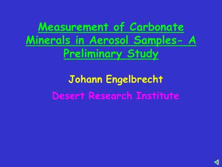Measurement of Carbonate Minerals in Aerosol Samples- A Preliminary Study Johann Engelbrecht Desert Research Institute.