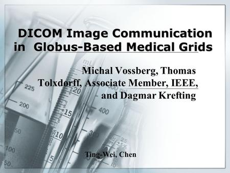 11 DICOM Image Communication in Globus-Based Medical Grids Michal Vossberg, Thomas Tolxdorff, Associate Member, IEEE, and Dagmar Krefting Ting-Wei, Chen.