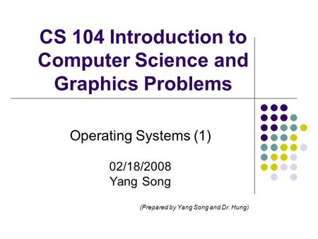 CS 104 Introduction to Computer Science and Graphics Problems Operating Systems (1) 02/18/2008 Yang Song (Prepared by Yang Song and Dr. Hung)