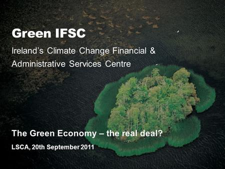 Green IFSC Ireland's Climate Change Financial & Administrative Services Centre The Green Economy – the real deal? LSCA, 20th September 2011.