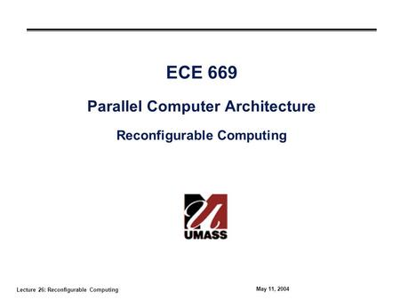Lecture 26: Reconfigurable Computing May 11, 2004 ECE 669 Parallel Computer Architecture Reconfigurable Computing.