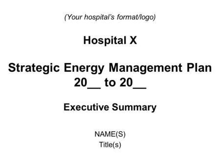 (Your hospital's format/logo) Hospital X Strategic Energy Management Plan 20__ to 20__ Executive Summary NAME(S) Title(s)