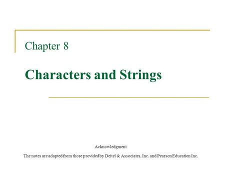 Chapter 8 Characters and Strings Acknowledgment The notes are adapted from those provided by Deitel & Associates, Inc. and Pearson Education Inc.