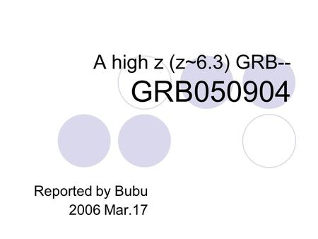 A high z (z~6.3) GRB-- GRB050904 Reported by Bubu 2006 Mar.17.