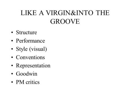LIKE A VIRGIN&INTO THE GROOVE Structure Performance Style (visual) Conventions Representation Goodwin PM critics.