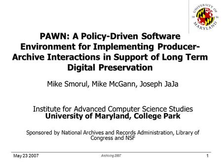 May 23 2007 Archiving 2007 1 PAWN: A Policy-Driven Software Environment for Implementing Producer- Archive Interactions in Support of Long Term Digital.