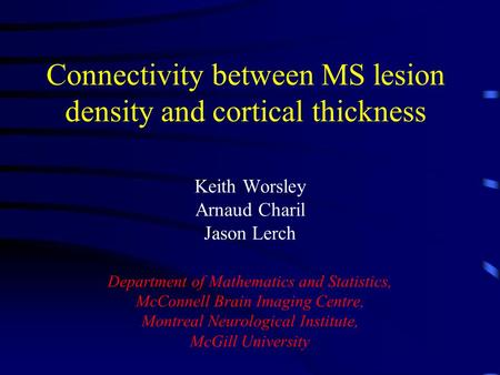 Connectivity between MS lesion density and cortical thickness Keith Worsley Arnaud Charil Jason Lerch Department of Mathematics and Statistics, McConnell.