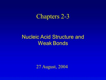 27 August, 2004 Chapters 2-3 Nucleic Acid Structure and Weak Bonds.