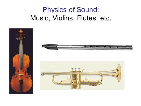 Physics of Sound: Music, Violins, Flutes, etc.. What is sound ? - Consists of pressure waves: compressions and rarefactions traveling from a source with.