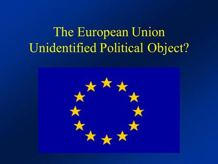 The European Union Unidentified Political Object?