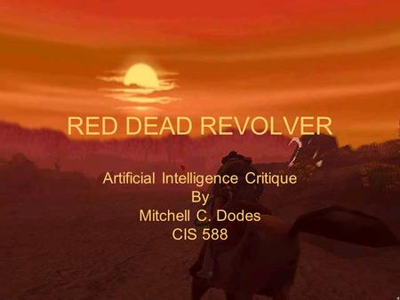 RED DEAD REVOLVER Artificial Intelligence Critique By Mitchell C. Dodes CIS 588.