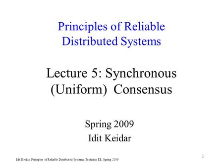 Idit Keidar, Principles of Reliable Distributed Systems, Technion EE, Spring 2009 1 Principles of Reliable Distributed Systems Lecture 5: Synchronous (Uniform)